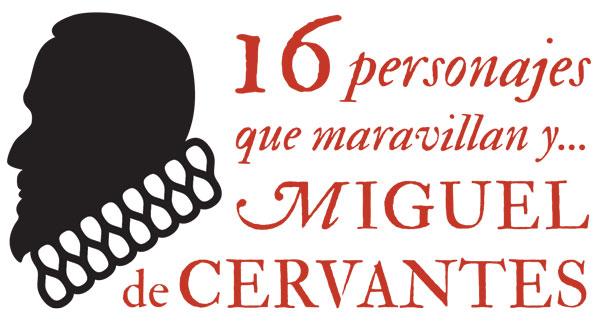 16 PERSONAJES QUE MARAVILLAN Y… MIGUEL DE CERVANTES